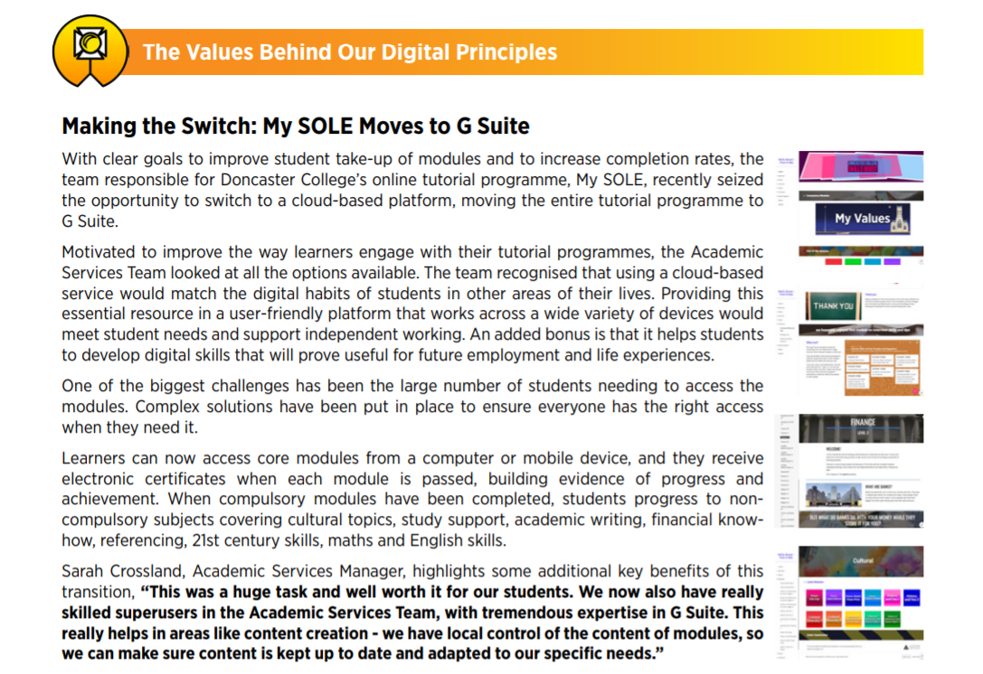 "Making the Switch: My SOLE Moves to G Suite With clear goals to improve student take-up of modules and to increase completion rates, the team responsible for Doncaster College's online tutorial programme, My SOLE, recently seized the opportunity to switch to a cloud-based platform, moving the entire tutorial programme to G Suite. Motivated to improve the way learners engage with their tutorial programmes, the Academic Services Team looked at all the options available. The team recognised that using a cloud-based service would match the digital habits of students in other areas of their lives. Providing this essential resource in a user-friendly platform that works across a wide variety of devices would meet student needs and support independent working. An added bonus is that it helps students to develop digital skills that will prove useful for future employment and life experiences. One of the biggest challenges has been the large number of students needing to access the modules. Complex solutions have been put in place to ensure everyone has the right access when they need it. Learners can now access core modules from a computer or mobile device, and they receive electronic certificates when each module is passed, building evidence of progress and achievement. When compulsory modules have been completed, students progress to noncompulsory subjects covering cultural topics, study support, academic writing, financial knowhow, referencing, 21st century skills, maths and English skills. Sarah Crossland, Academic Services Manager, highlights some additional key benefits of this transition, ""This was a huge task and well worth it for our students. We now also have really skilled superusers in the Academic Services Team, with tremendous expertise in G Suite. This really helps in areas like content creation - we have local control of the content of modules, so we can make sure content is kept up to date and adapted to our specific needs."""