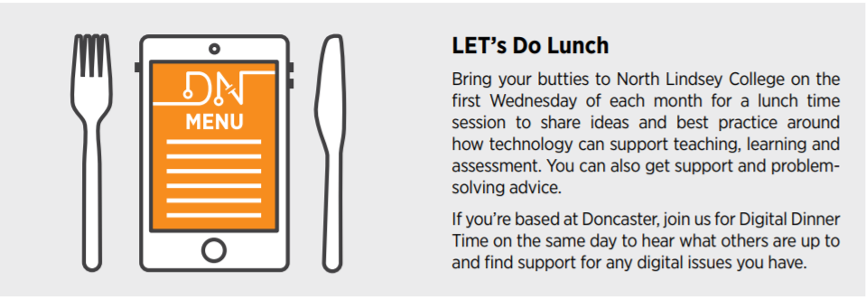LET's Do Lunch Bring your butties to North Lindsey College on the first Wednesday of each month for a lunch time session to share ideas and best practice around how technology can support teaching, learning and assessment. You can also get support and problemsolving advice. If you're based at Doncaster, join us for Digital Dinner Time on the same day to hear what others are up to and find support for any digital issues you have.